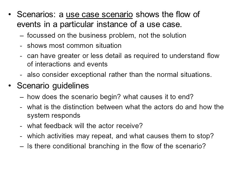 Scenarios: a use case scenario shows the flow of events in a particular instance of a use case. –focussed on the business problem, not the solution -s