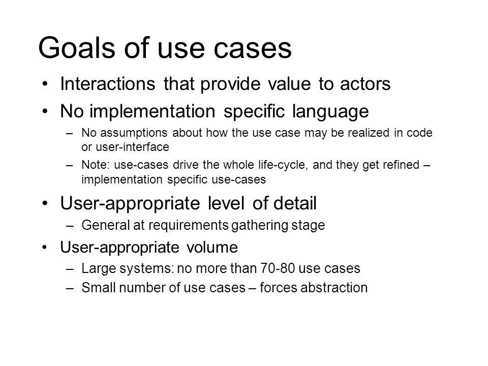 Goals of use cases Interactions that provide value to actors No implementation specific language –No assumptions about how the use case may be realize
