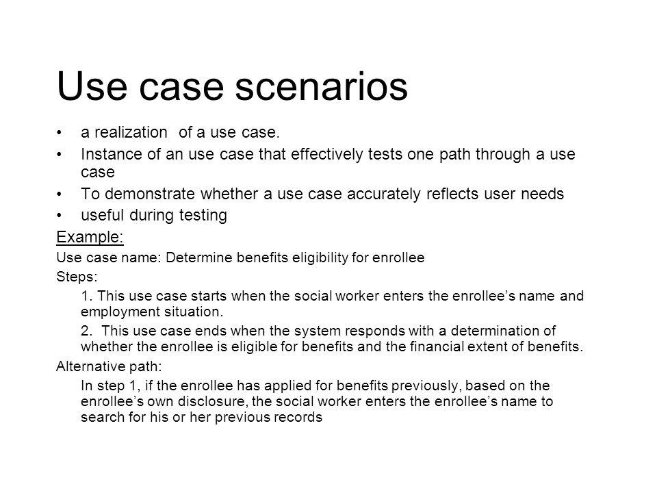 Use case scenarios a realization of a use case. Instance of an use case that effectively tests one path through a use case To demonstrate whether a us