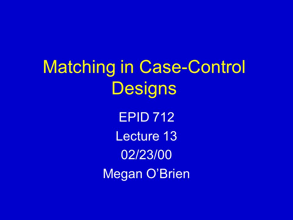 Matching in Case-Control Designs EPID 712 Lecture 13 02/23/00 Megan O'Brien
