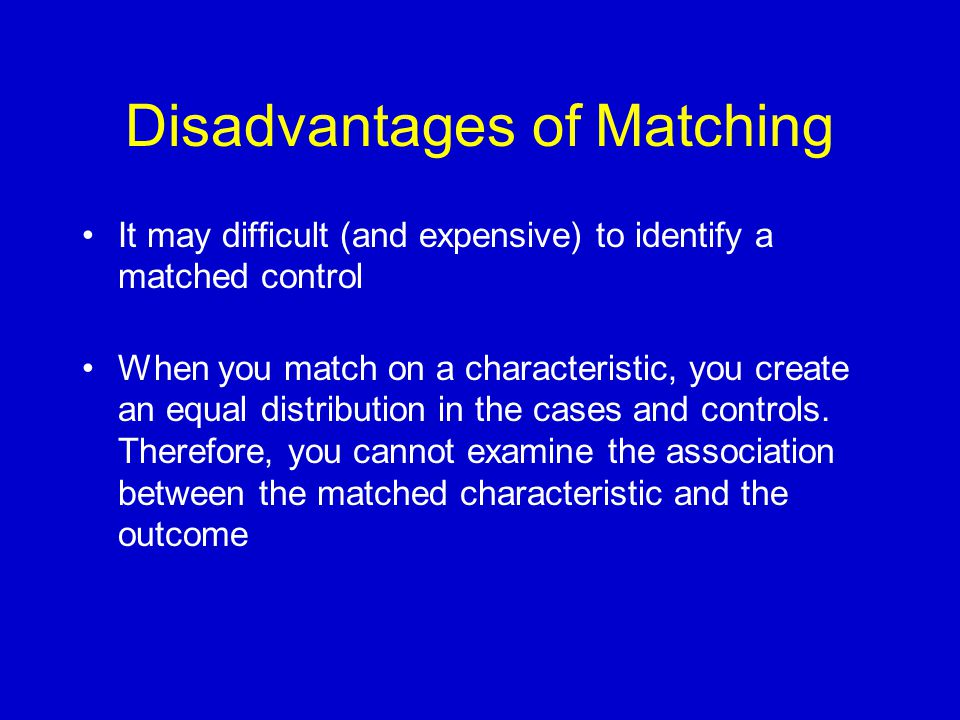 Disadvantages of Matching It may difficult (and expensive) to identify a matched control When you match on a characteristic, you create an equal distribution in the cases and controls.