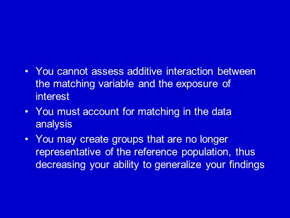 You cannot assess additive interaction between the matching variable and the exposure of interest You must account for matching in the data analysis You may create groups that are no longer representative of the reference population, thus decreasing your ability to generalize your findings