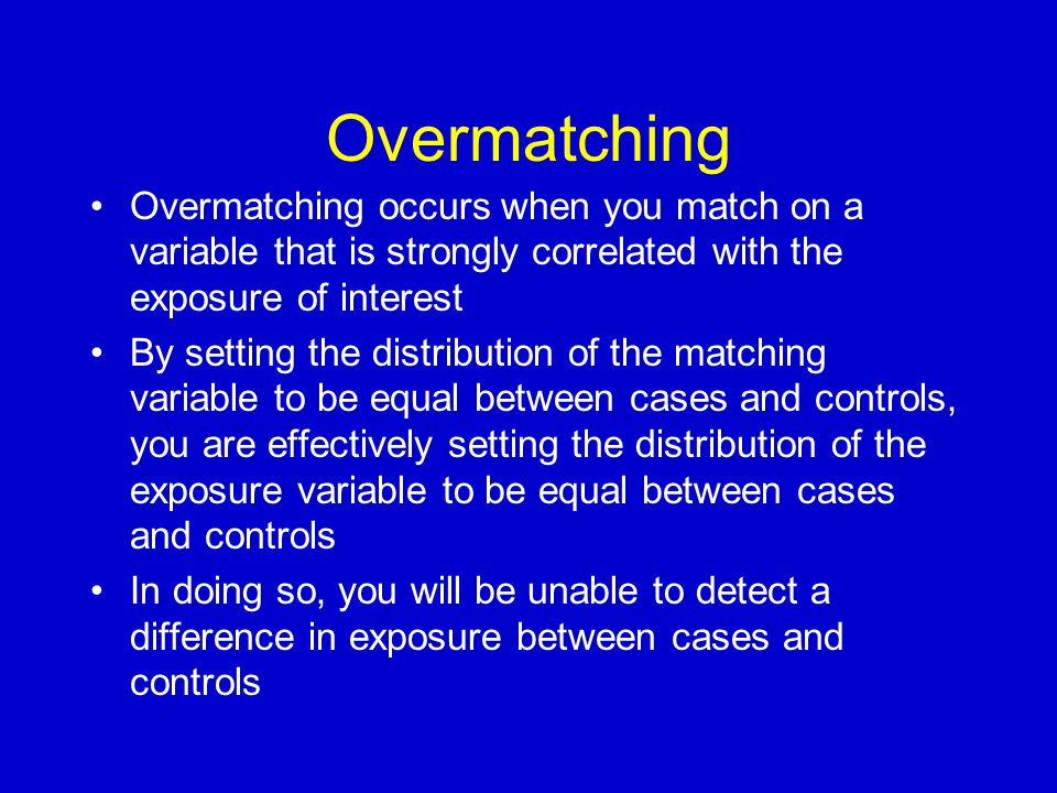 Overmatching Overmatching occurs when you match on a variable that is strongly correlated with the exposure of interest By setting the distribution of