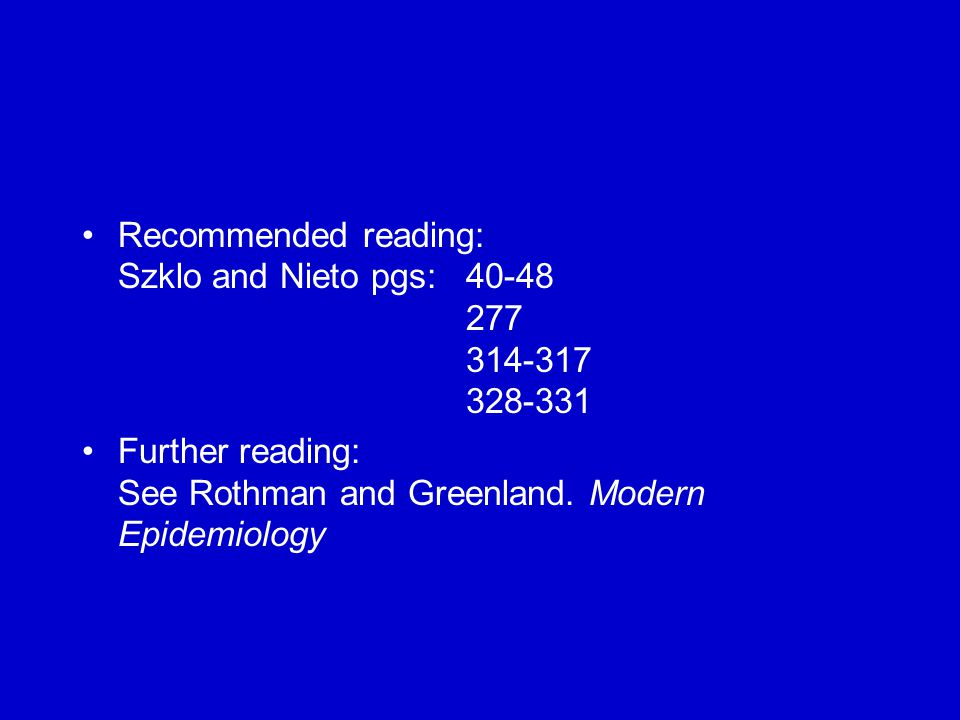 Recommended reading: Szklo and Nieto pgs: 40-48 277 314-317 328-331 Further reading: See Rothman and Greenland.