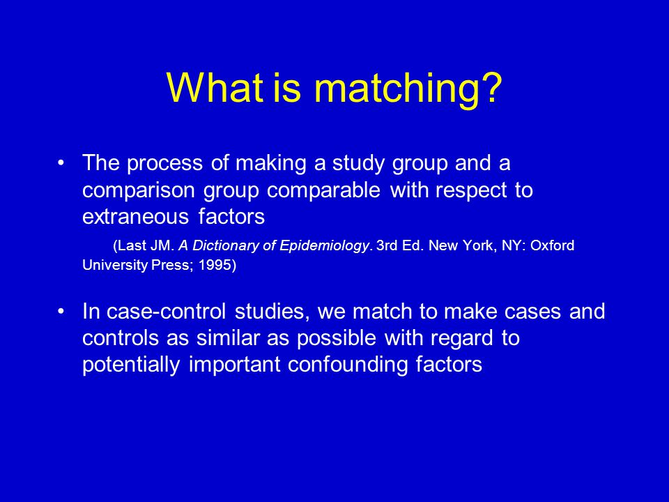 What is matching? The process of making a study group and a comparison group comparable with respect to extraneous factors (Last JM. A Dictionary of E
