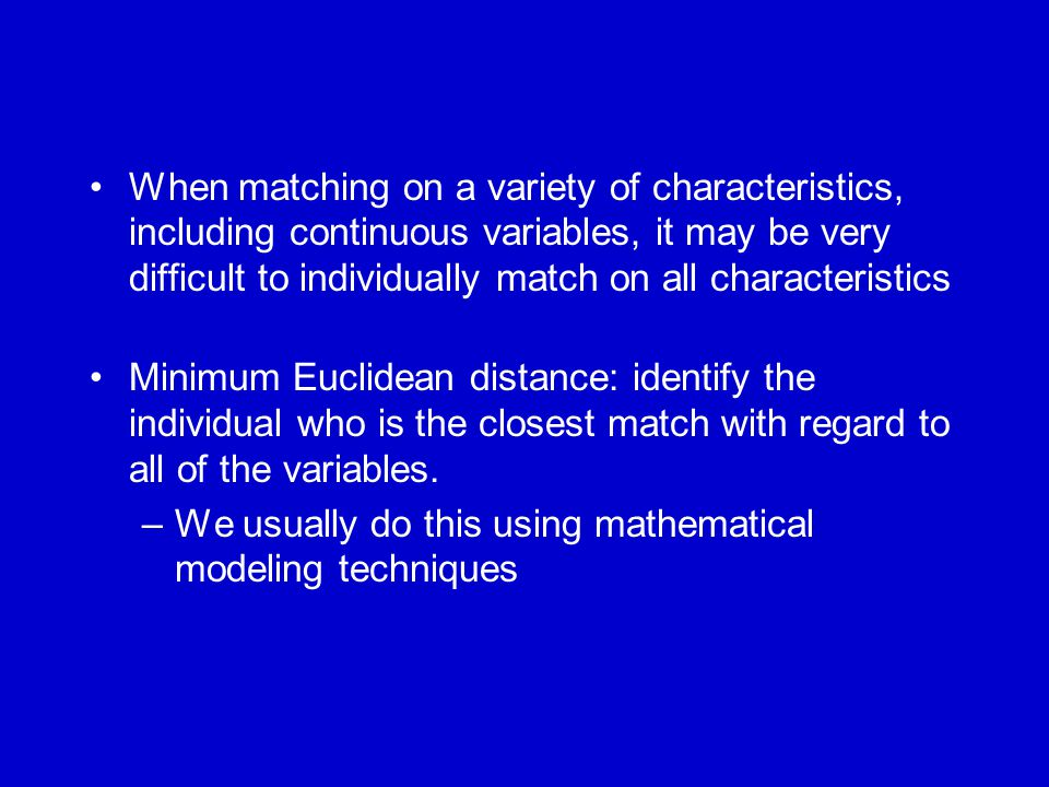 When matching on a variety of characteristics, including continuous variables, it may be very difficult to individually match on all characteristics M