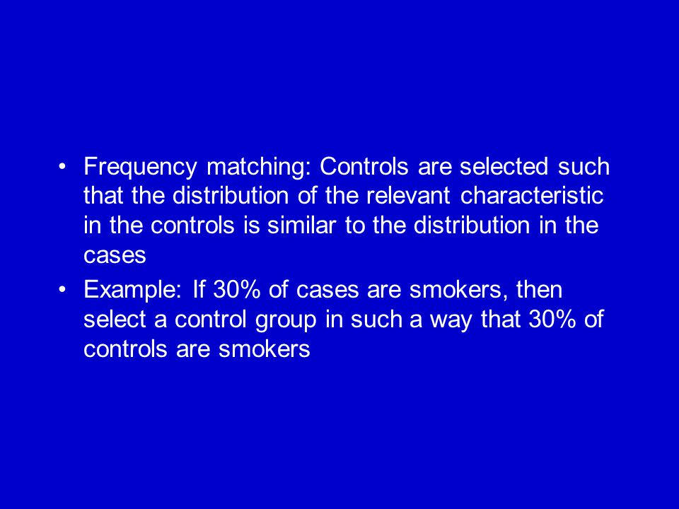 Frequency matching: Controls are selected such that the distribution of the relevant characteristic in the controls is similar to the distribution in the cases Example: If 30% of cases are smokers, then select a control group in such a way that 30% of controls are smokers