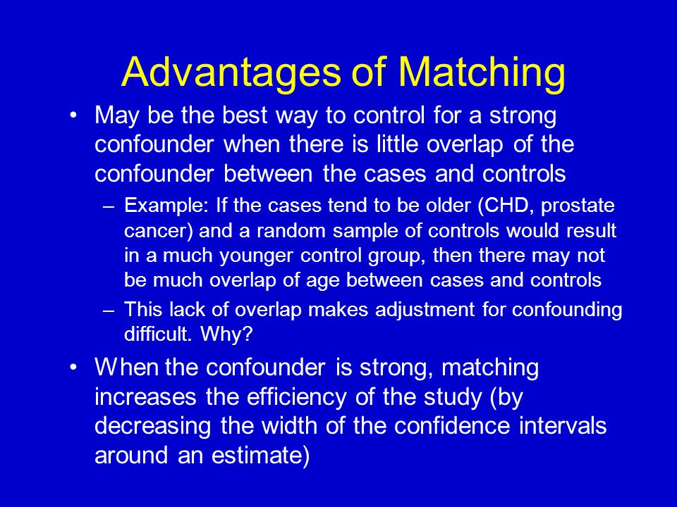 Advantages of Matching May be the best way to control for a strong confounder when there is little overlap of the confounder between the cases and con