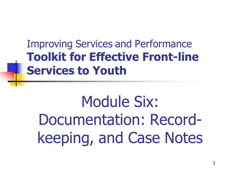 1 Improving Services and Performance Toolkit for Effective Front-line Services to Youth Module Six: Documentation: Record- keeping, and Case Notes