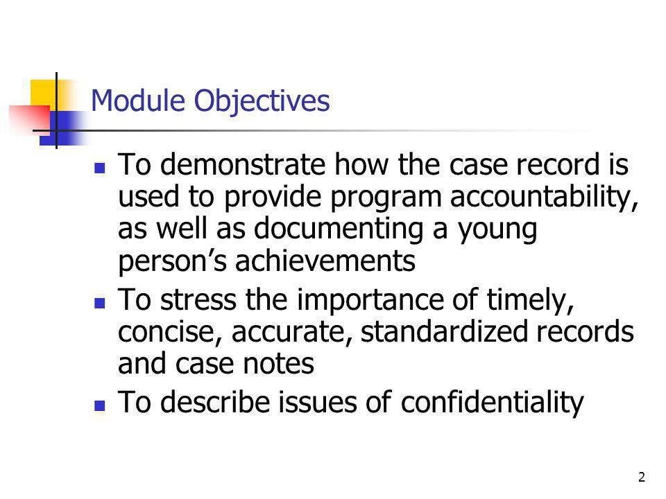 2 Module Objectives To demonstrate how the case record is used to provide program accountability, as well as documenting a young person's achievements To stress the importance of timely, concise, accurate, standardized records and case notes To describe issues of confidentiality