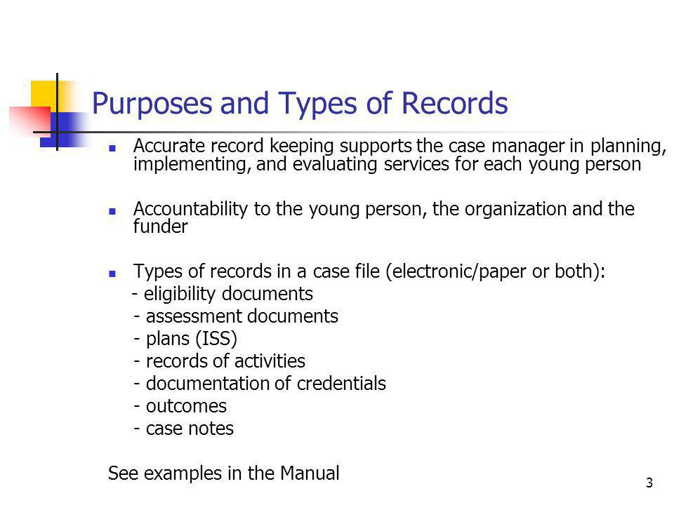 3 Purposes and Types of Records Accurate record keeping supports the case manager in planning, implementing, and evaluating services for each young person Accountability to the young person, the organization and the funder Types of records in a case file (electronic/paper or both): - eligibility documents - assessment documents - plans (ISS) - records of activities - documentation of credentials - outcomes - case notes See examples in the Manual