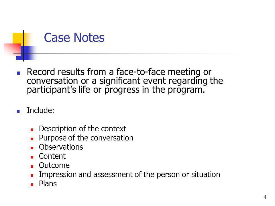 4 Case Notes Record results from a face-to-face meeting or conversation or a significant event regarding the participant's life or progress in the program.