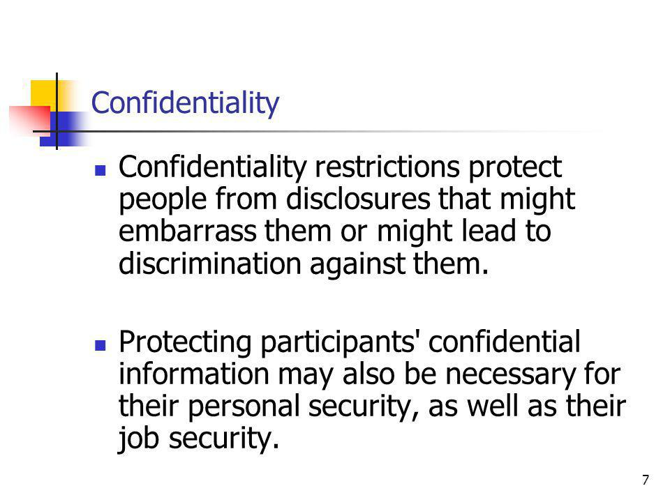 7 Confidentiality Confidentiality restrictions protect people from disclosures that might embarrass them or might lead to discrimination against them.