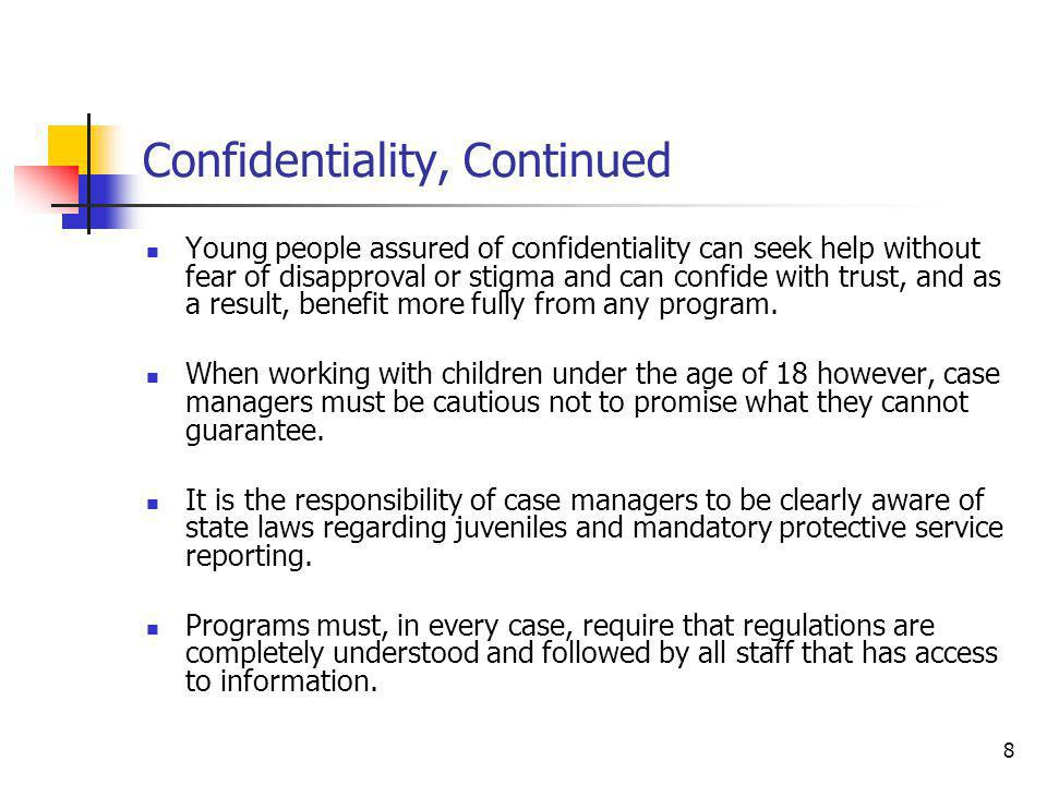 8 Confidentiality, Continued Young people assured of confidentiality can seek help without fear of disapproval or stigma and can confide with trust, and as a result, benefit more fully from any program.
