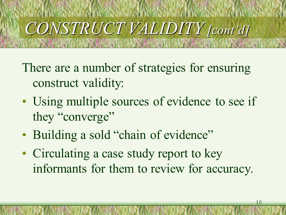 10 CONSTRUCT VALIDITY [cont'd] There are a number of strategies for ensuring construct validity: Using multiple sources of evidence to see if they converge Building a sold chain of evidence Circulating a case study report to key informants for them to review for accuracy.