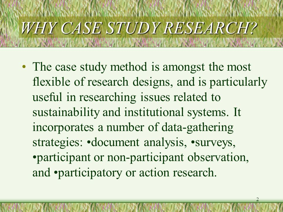 2 WHY CASE STUDY RESEARCH.