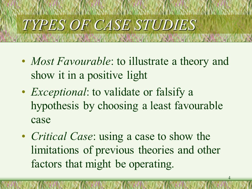 4 TYPES OF CASE STUDIES Most Favourable: to illustrate a theory and show it in a positive light Exceptional: to validate or falsify a hypothesis by choosing a least favourable case Critical Case: using a case to show the limitations of previous theories and other factors that might be operating.