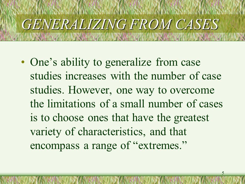 5 GENERALIZING FROM CASES One's ability to generalize from case studies increases with the number of case studies.