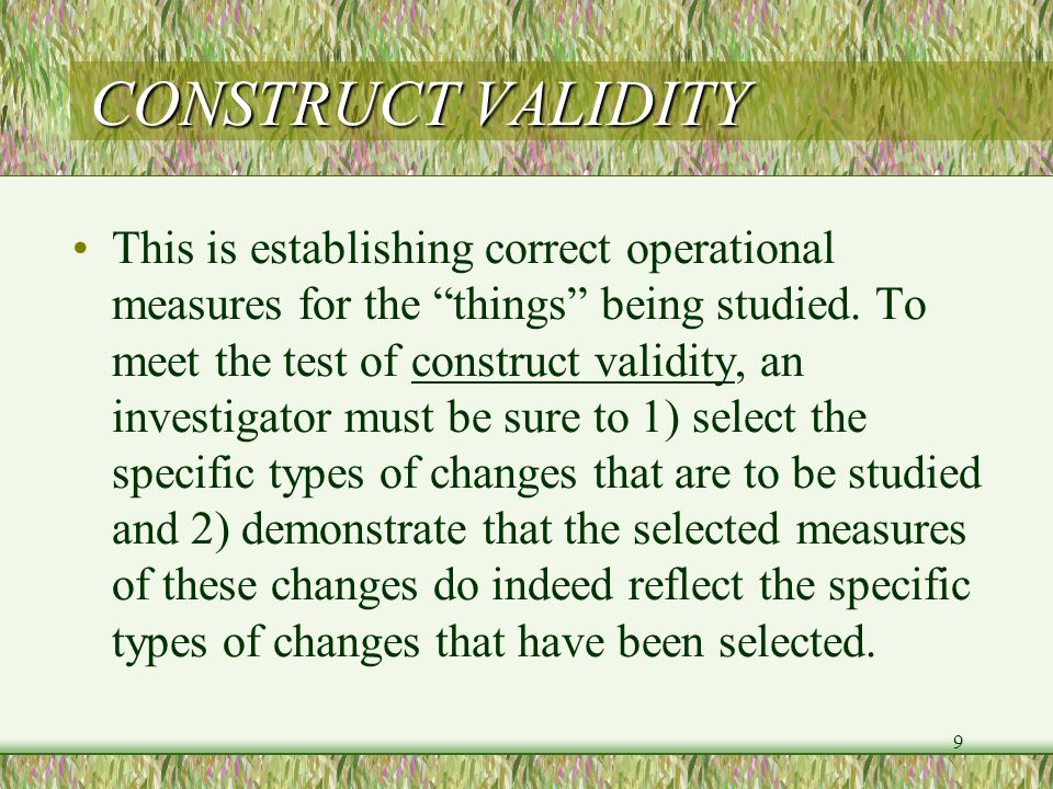 9 CONSTRUCT VALIDITY This is establishing correct operational measures for the things being studied.