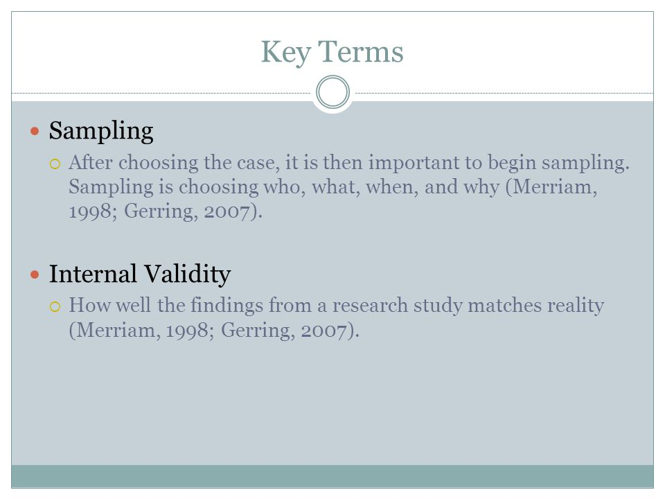 Key Terms Sampling  After choosing the case, it is then important to begin sampling. Sampling is choosing who, what, when, and why (Merriam, 1998; Ge