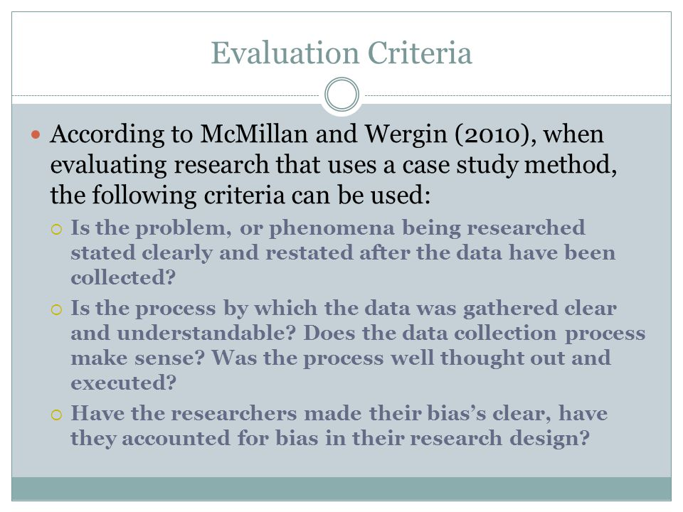Evaluation Criteria According to McMillan and Wergin (2010), when evaluating research that uses a case study method, the following criteria can be use