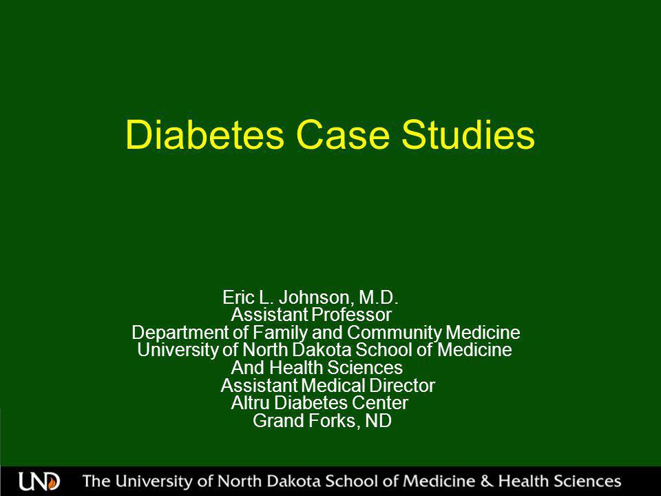 Diabetes Case Studies Eric L. Johnson, M.D. Assistant Professor Department of Family and Community Medicine University of North Dakota School of Medic
