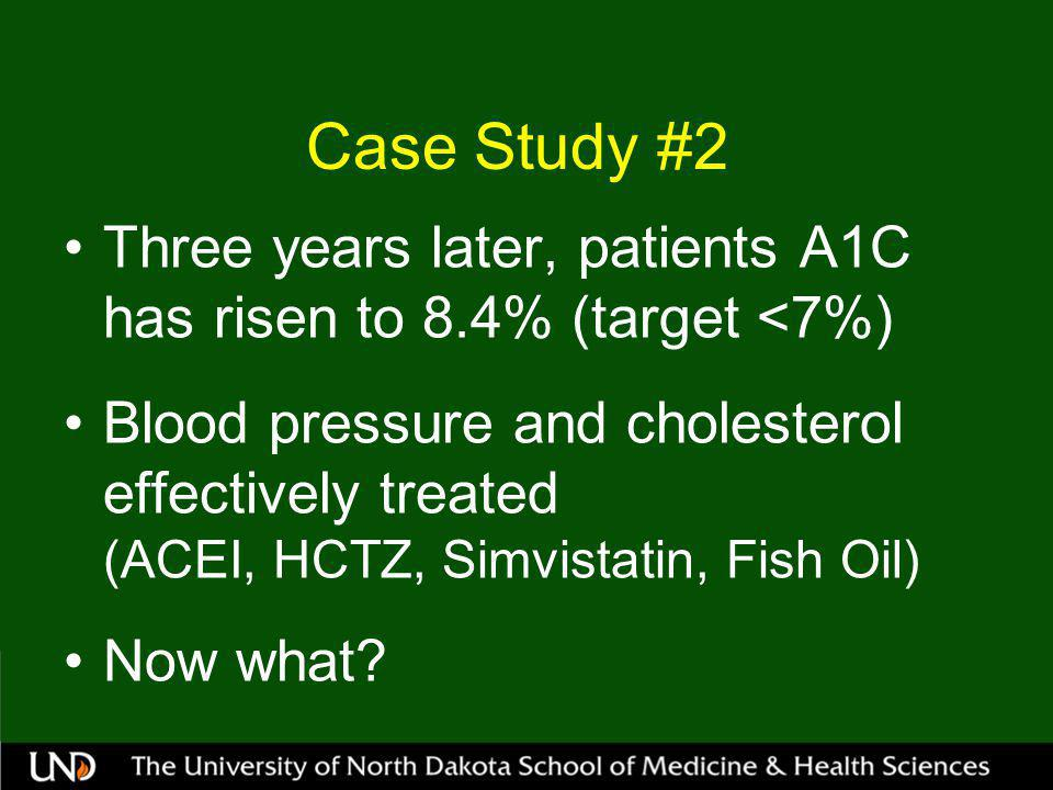 Case Study #2 Three years later, patients A1C has risen to 8.4% (target <7%) Blood pressure and cholesterol effectively treated (ACEI, HCTZ, Simvistatin, Fish Oil) Now what?