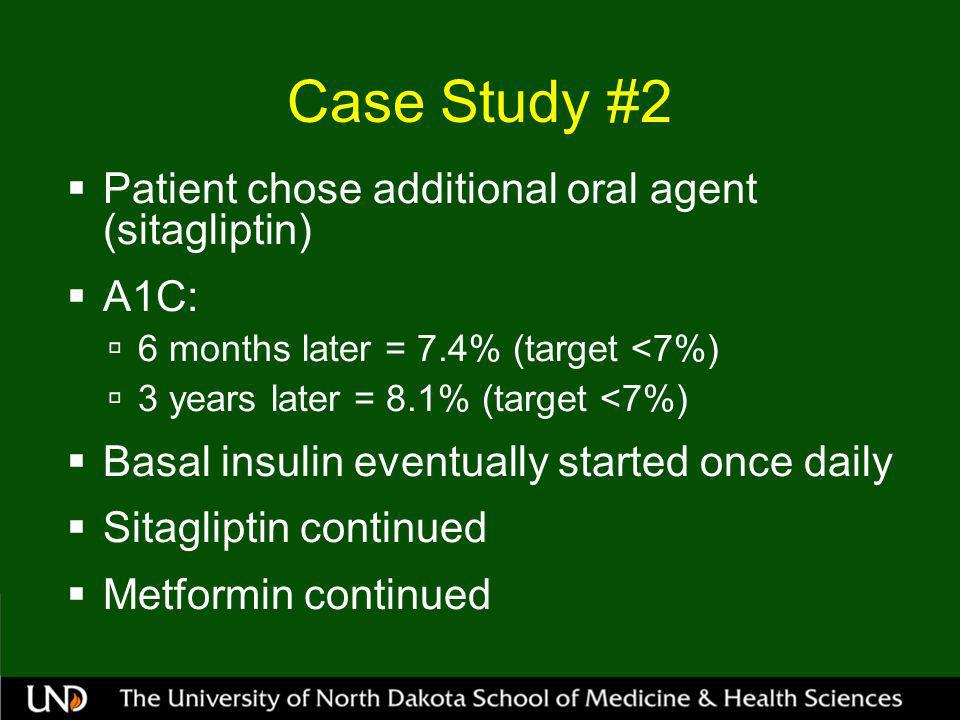 Case Study #2  Patient chose additional oral agent (sitagliptin)  A1C:  6 months later = 7.4% (target <7%)  3 years later = 8.1% (target <7%)  Basal insulin eventually started once daily  Sitagliptin continued  Metformin continued