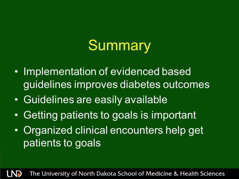 Summary Implementation of evidenced based guidelines improves diabetes outcomes Guidelines are easily available Getting patients to goals is important Organized clinical encounters help get patients to goals