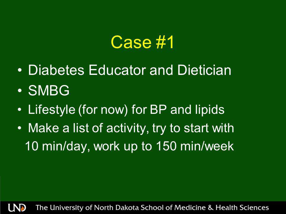 Case #1 Diabetes Educator and Dietician SMBG Lifestyle (for now) for BP and lipids Make a list of activity, try to start with 10 min/day, work up to 150 min/week