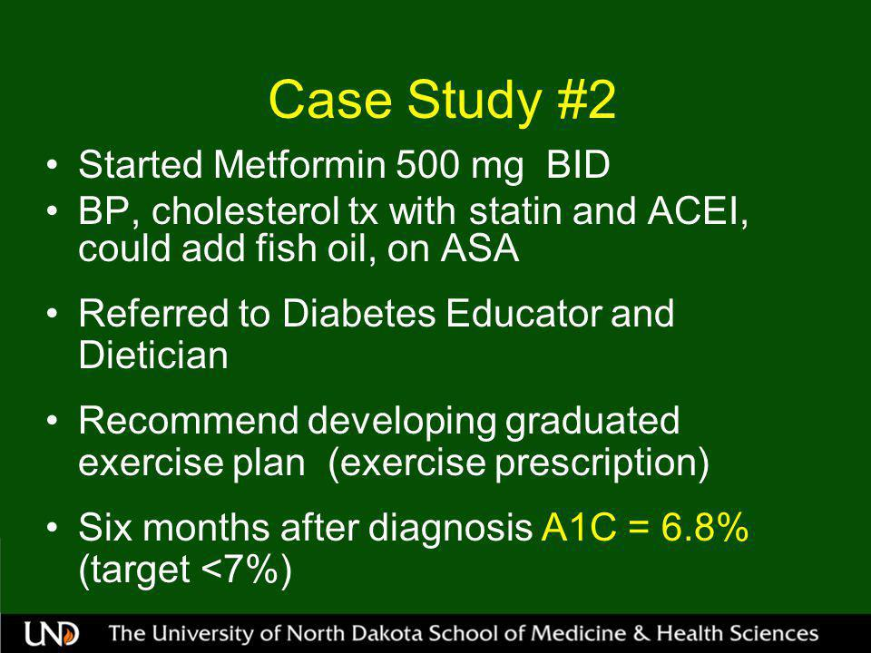 Case Study #2 Started Metformin 500 mg BID BP, cholesterol tx with statin and ACEI, could add fish oil, on ASA Referred to Diabetes Educator and Dietician Recommend developing graduated exercise plan (exercise prescription) Six months after diagnosis A1C = 6.8% (target <7%)