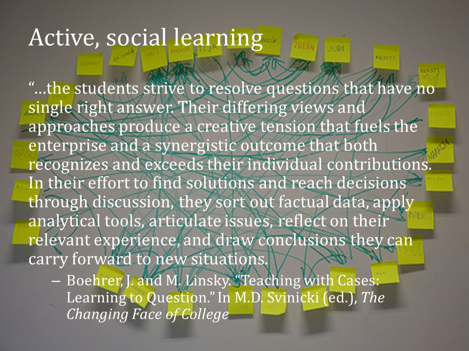 Active, social learning …the students strive to resolve questions that have no single right answer.