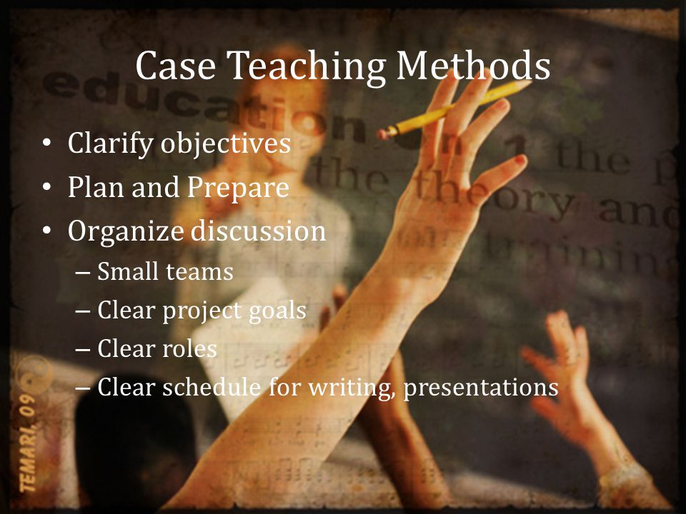 Case Teaching Methods Clarify objectives Plan and Prepare Organize discussion – Small teams – Clear project goals – Clear roles – Clear schedule for writing, presentations