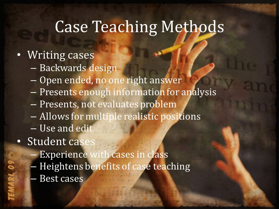 Case Teaching Methods Writing cases – Backwards design – Open ended, no one right answer – Presents enough information for analysis – Presents, not evaluates problem – Allows for multiple realistic positions – Use and edit Student cases – Experience with cases in class – Heightens benefits of case teaching – Best cases
