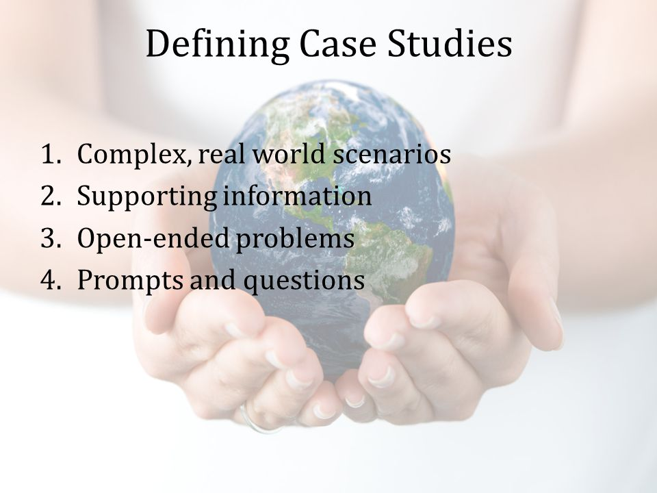 Defining Case Studies 1.Complex, real world scenarios 2.Supporting information 3.Open-ended problems 4.Prompts and questions