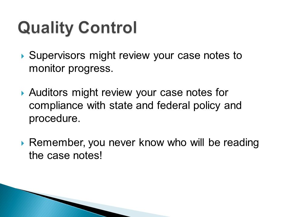  Supervisors might review your case notes to monitor progress.  Auditors might review your case notes for compliance with state and federal policy a