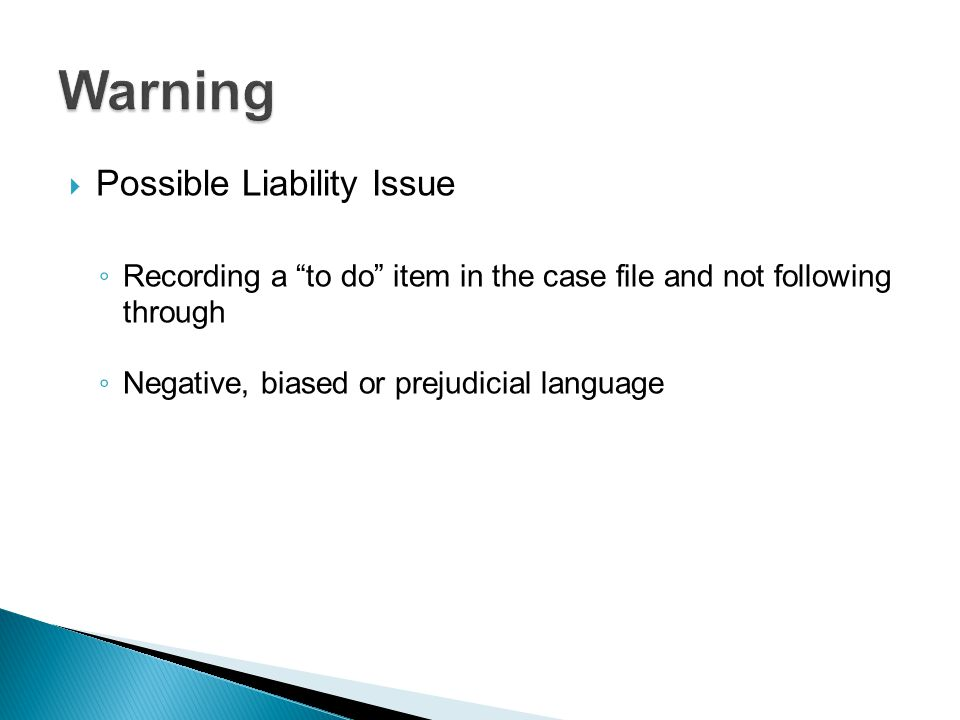 """ Possible Liability Issue ◦ Recording a """"to do"""" item in the case file and not following through ◦ Negative, biased or prejudicial language"""