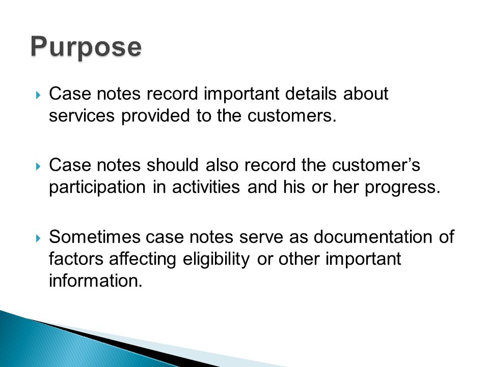  Case notes record important details about services provided to the customers.  Case notes should also record the customer's participation in activi