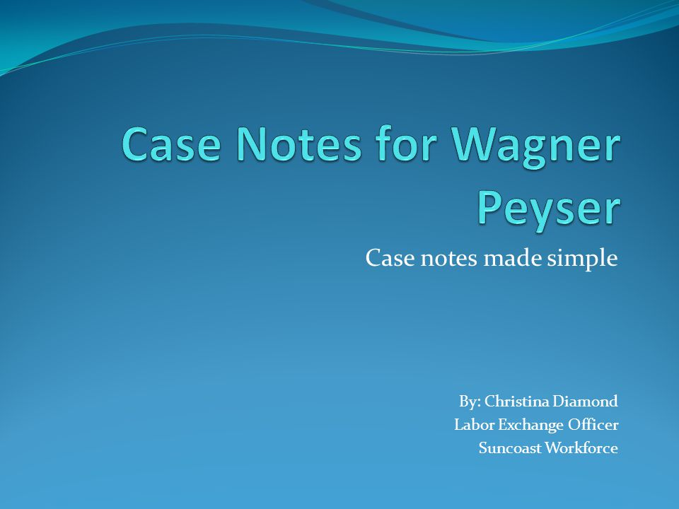 Case Notes in Wagner Peyser Why are case notes important.