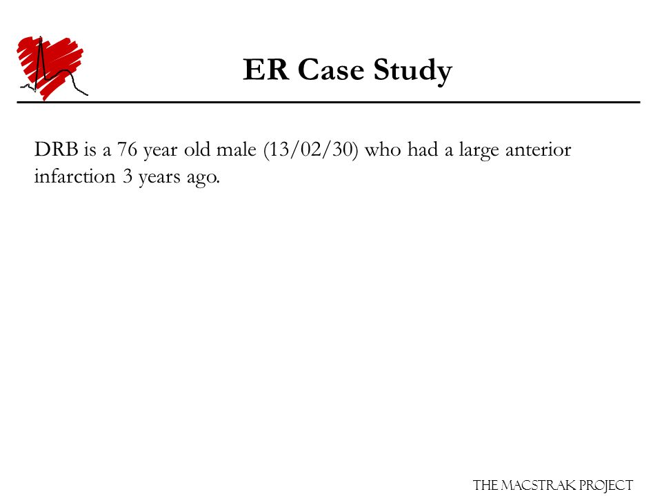 The Macstrak Project ER Case Study DRB is a 76 year old male (13/02/30) who had a large anterior infarction 3 years ago.