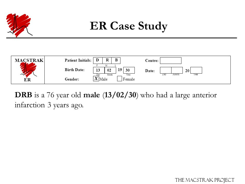 The Macstrak Project Centre: Date: 15 03 20 06 Day Month Year Patient Initials: F M L Birth Date: 19 Day Month Year Gender: Male Female ER Case Study DRB is a 76 year old male (13/02/30) who had a large anterior infarction 3 years ago.