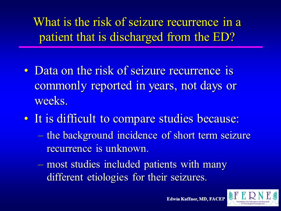 Edwin Kuffner, MD, FACEP What is the risk of seizure recurrence in a patient that is discharged from the ED.
