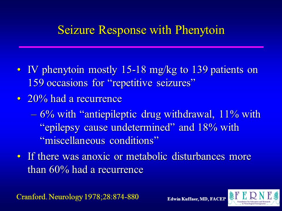 Edwin Kuffner, MD, FACEP Seizure Response with Phenytoin IV phenytoin mostly 15-18 mg/kg to 139 patients on 159 occasions for repetitive seizures IV phenytoin mostly 15-18 mg/kg to 139 patients on 159 occasions for repetitive seizures 20% had a recurrence20% had a recurrence –6% with antiepileptic drug withdrawal, 11% with epilepsy cause undetermined and 18% with miscellaneous conditions If there was anoxic or metabolic disturbances more than 60% had a recurrenceIf there was anoxic or metabolic disturbances more than 60% had a recurrence Cranford.