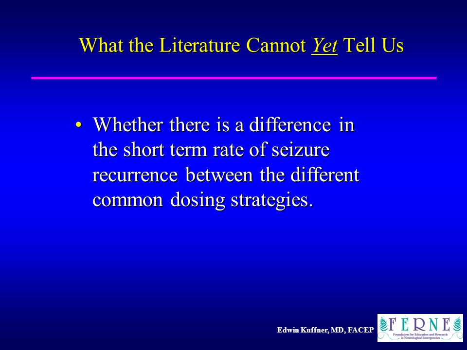 Edwin Kuffner, MD, FACEP What the Literature Cannot Yet Tell Us Whether there is a difference in the short term rate of seizure recurrence between the different common dosing strategies.Whether there is a difference in the short term rate of seizure recurrence between the different common dosing strategies.