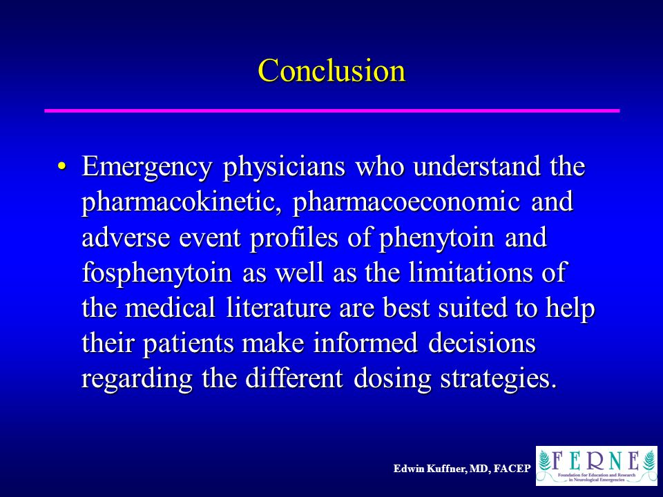 Edwin Kuffner, MD, FACEP Conclusion Emergency physicians who understand the pharmacokinetic, pharmacoeconomic and adverse event profiles of phenytoin and fosphenytoin as well as the limitations of the medical literature are best suited to help their patients make informed decisions regarding the different dosing strategies.Emergency physicians who understand the pharmacokinetic, pharmacoeconomic and adverse event profiles of phenytoin and fosphenytoin as well as the limitations of the medical literature are best suited to help their patients make informed decisions regarding the different dosing strategies.