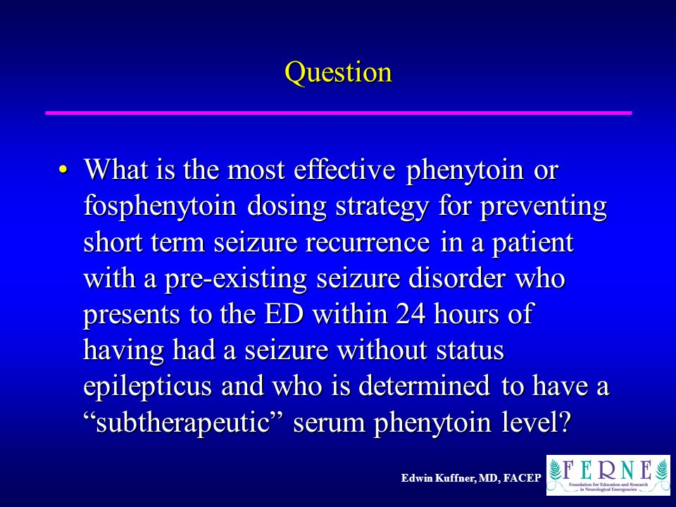 Edwin Kuffner, MD, FACEP Question What is the most effective phenytoin or fosphenytoin dosing strategy for preventing short term seizure recurrence in a patient with a pre-existing seizure disorder who presents to the ED within 24 hours of having had a seizure without status epilepticus and who is determined to have a subtherapeutic serum phenytoin level?What is the most effective phenytoin or fosphenytoin dosing strategy for preventing short term seizure recurrence in a patient with a pre-existing seizure disorder who presents to the ED within 24 hours of having had a seizure without status epilepticus and who is determined to have a subtherapeutic serum phenytoin level?