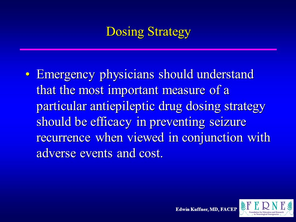 Edwin Kuffner, MD, FACEP Dosing Strategy Emergency physicians should understand that the most important measure of a particular antiepileptic drug dosing strategy should be efficacy in preventing seizure recurrence when viewed in conjunction with adverse events and cost.Emergency physicians should understand that the most important measure of a particular antiepileptic drug dosing strategy should be efficacy in preventing seizure recurrence when viewed in conjunction with adverse events and cost.