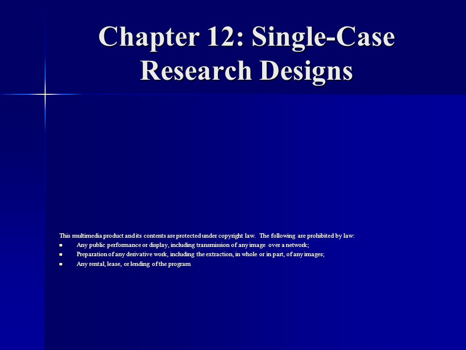 Chapter 12: Single-Case Research Designs This multimedia product and its contents are protected under copyright law.
