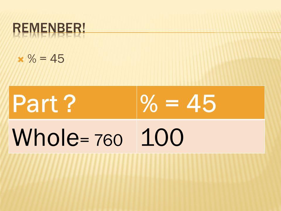  % = 45 Part % = 45 Whole = 760 100