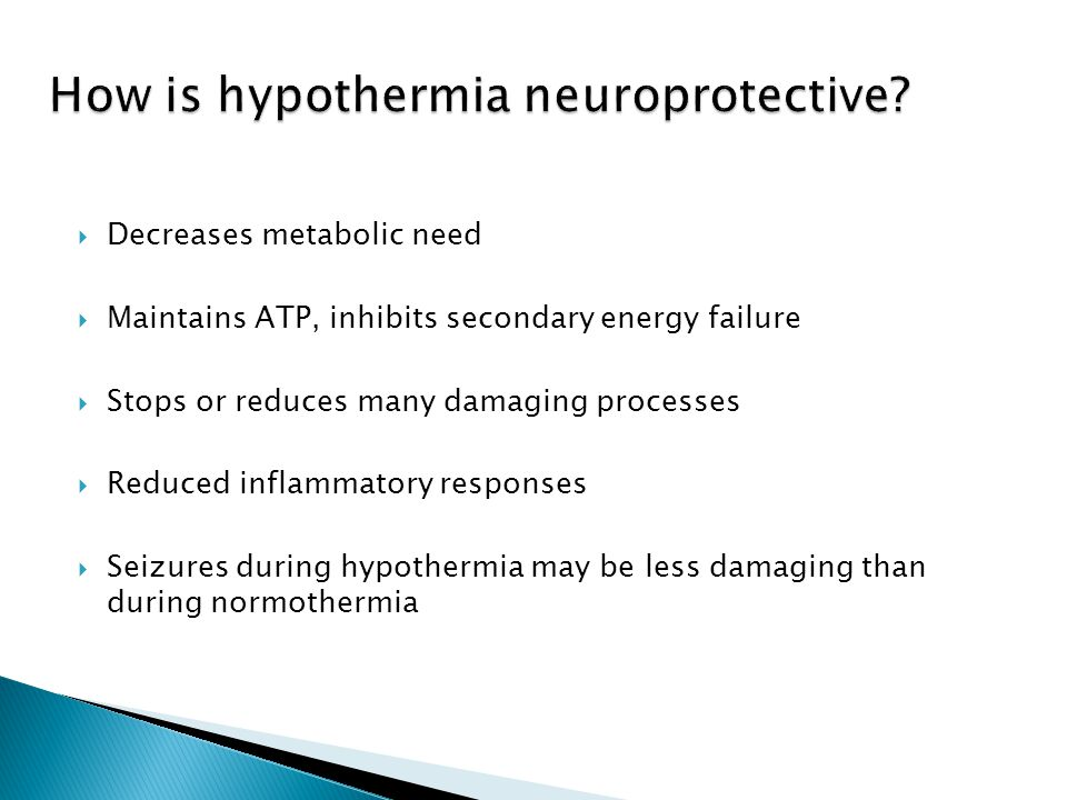  Decreases metabolic need  Maintains ATP, inhibits secondary energy failure  Stops or reduces many damaging processes  Reduced inflammatory responses  Seizures during hypothermia may be less damaging than during normothermia